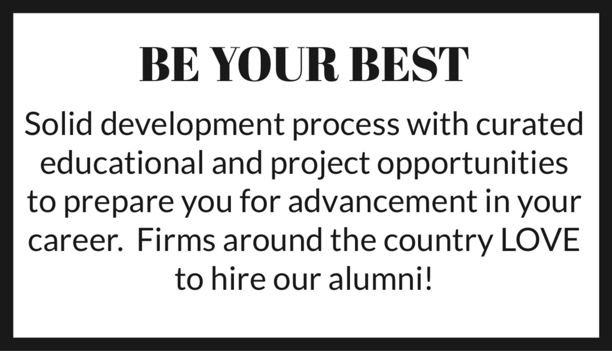 BE YOUR BEST Solid development process with curated educational and project opportunities to prepare you for advancement in your career. Firms around the country LOVE to hire our alumni!