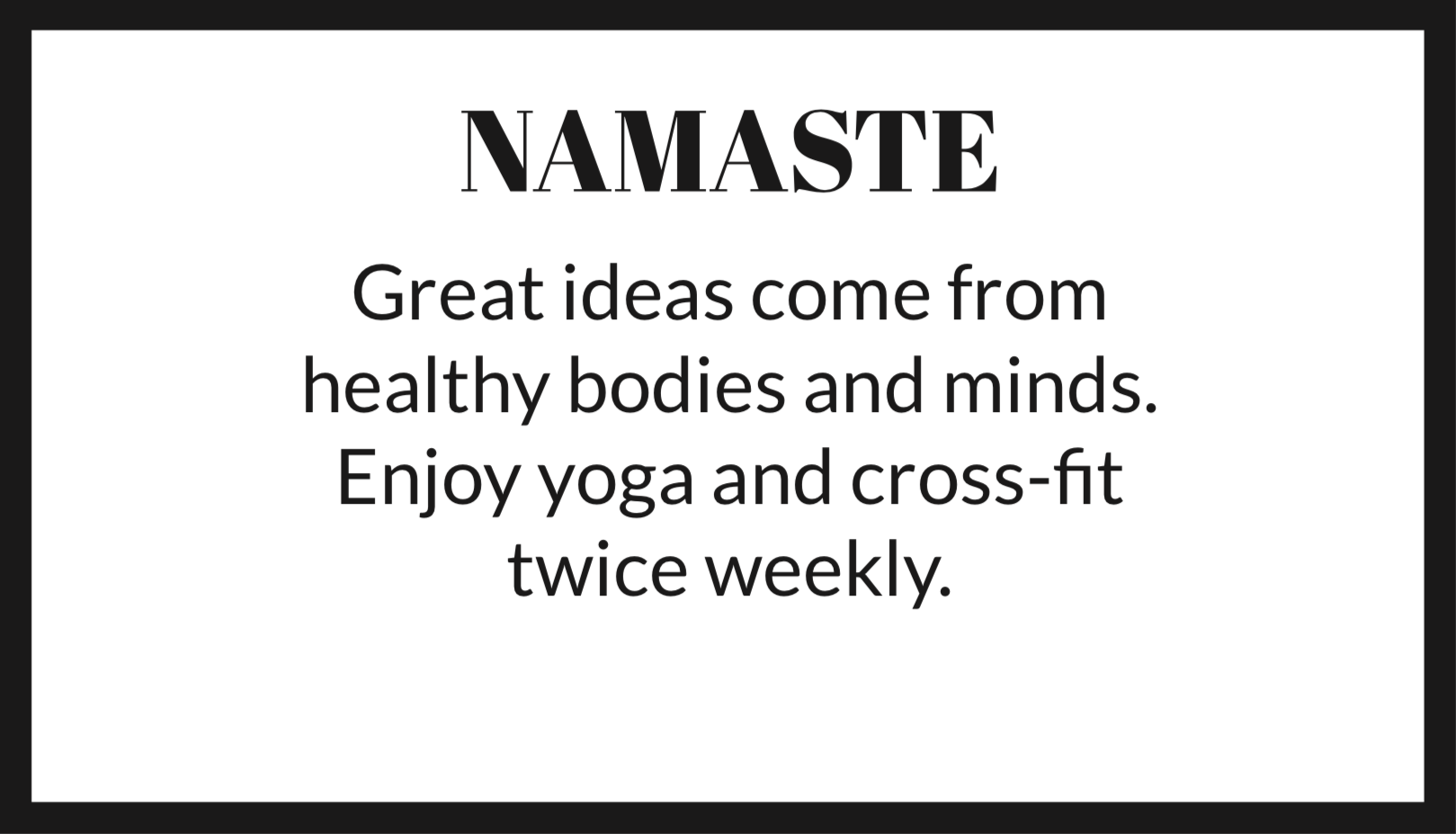 NAMASTE Great ideas come from healthy bodies and minds. Enjoy yoga nad CrossFit twice weekly.